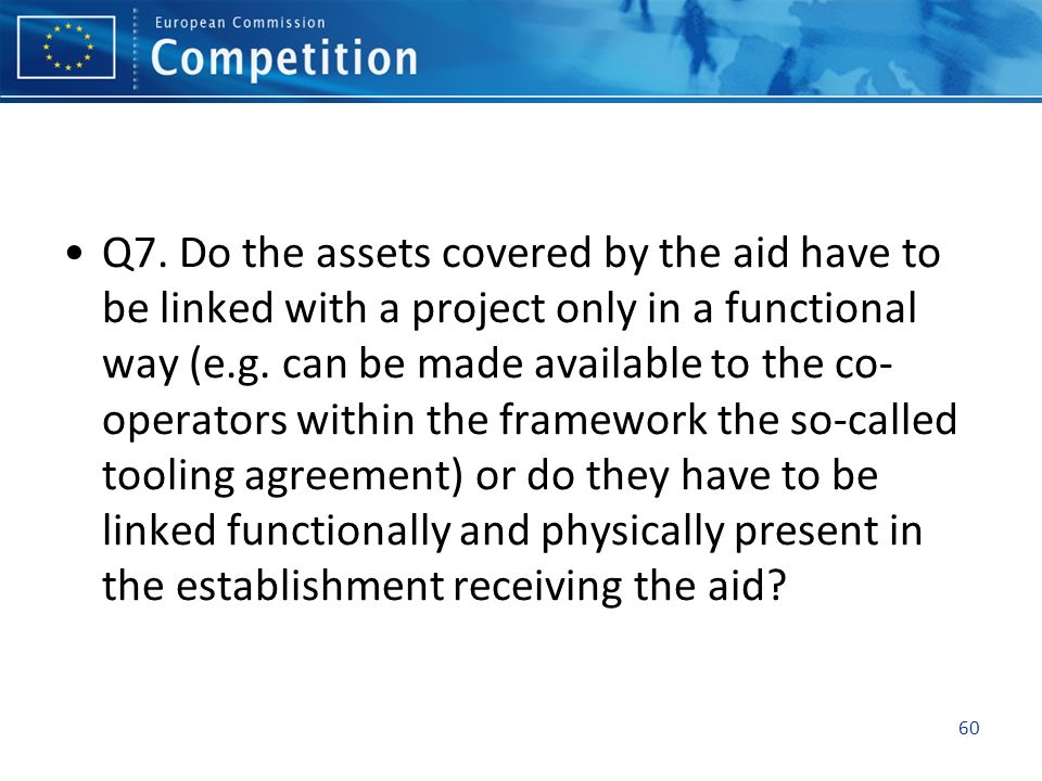 Q7. Do the assets covered by the aid have to be linked with a project only in a functional way (e.g. can be made available to the co- operators within
