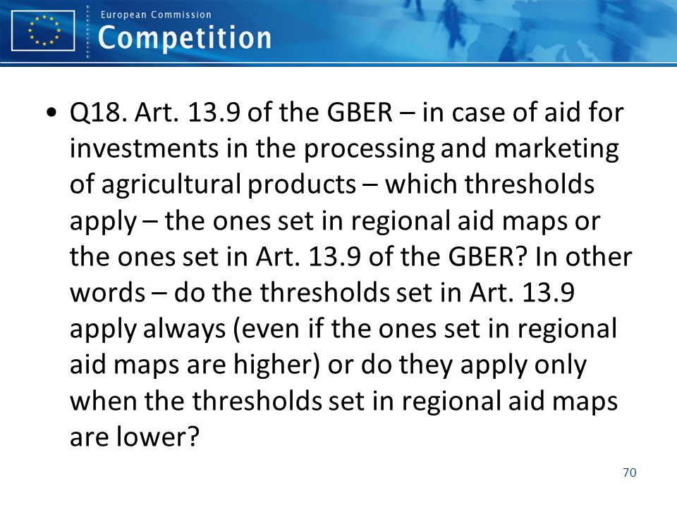 Q18. Art. 13.9 of the GBER – in case of aid for investments in the processing and marketing of agricultural products – which thresholds apply – the on