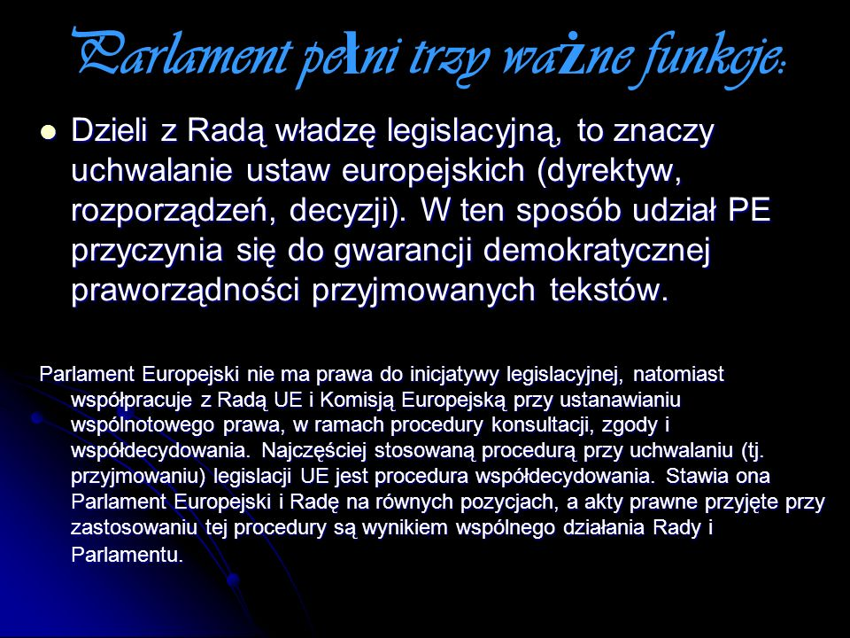 Parlament pe ł ni trzy wa ż ne funkcje: Dzieli z Radą władzę legislacyjną, to znaczy uchwalanie ustaw europejskich (dyrektyw, rozporządzeń, decyzji).