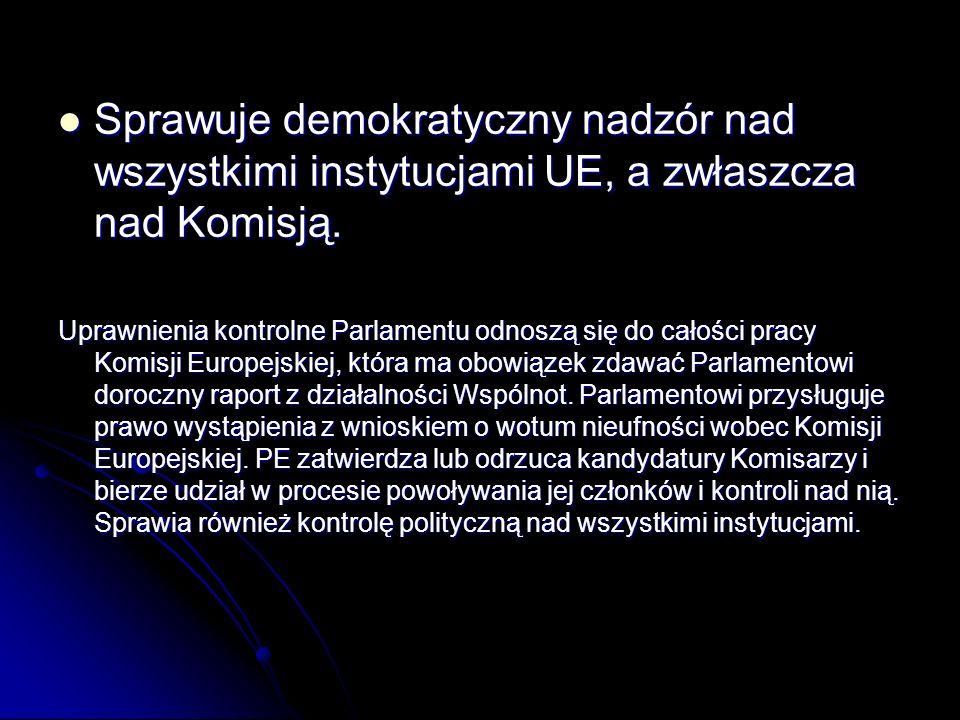 Sprawuje demokratyczny nadzór nad wszystkimi instytucjami UE, a zwłaszcza nad Komisją. Sprawuje demokratyczny nadzór nad wszystkimi instytucjami UE, a