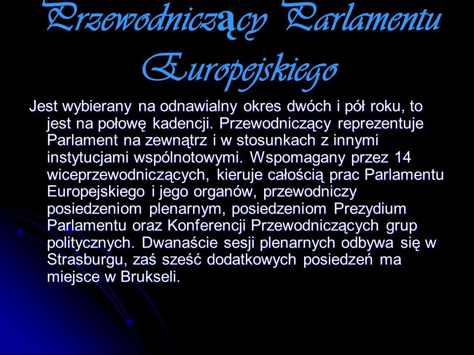 Przewodnicz ą cy Parlamentu Europejskiego Jest wybierany na odnawialny okres dwóch i pół roku, to jest na połowę kadencji. Przewodniczący reprezentuje