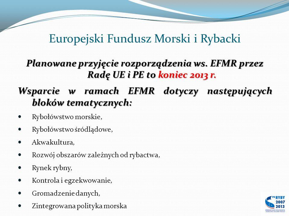 Europejski Fundusz Morski i Rybacki Planowane przyjęcie rozporządzenia ws. EFMR przez Radę UE i PE to koniec 2013 r. Wsparcie w ramach EFMR dotyczy na