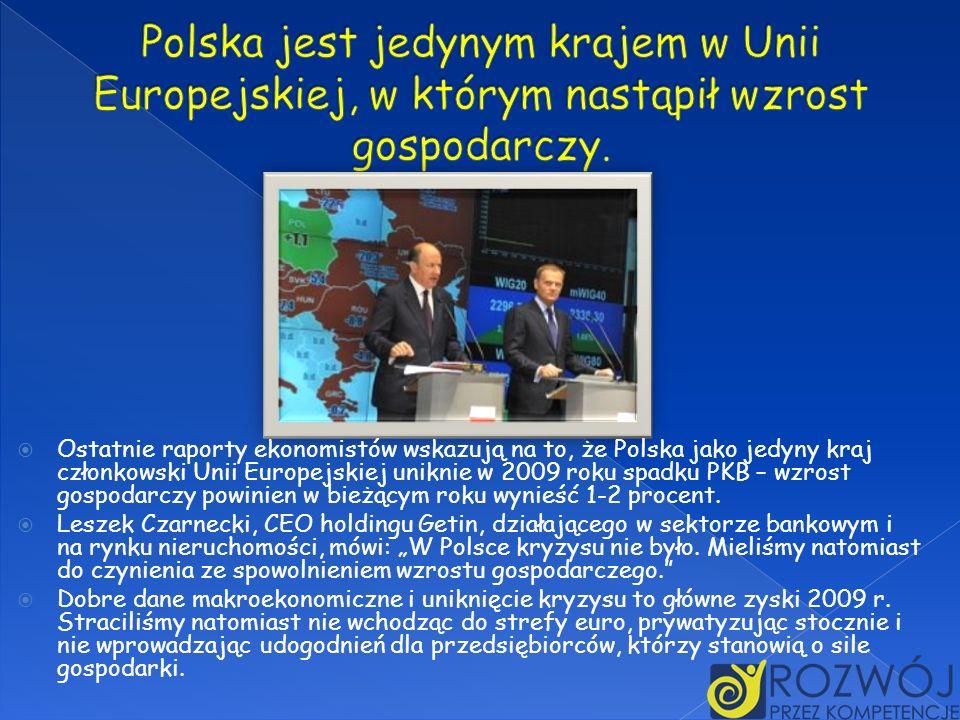 Ostatnie raporty ekonomistów wskazują na to, że Polska jako jedyny kraj członkowski Unii Europejskiej uniknie w 2009 roku spadku PKB – wzrost gospodar