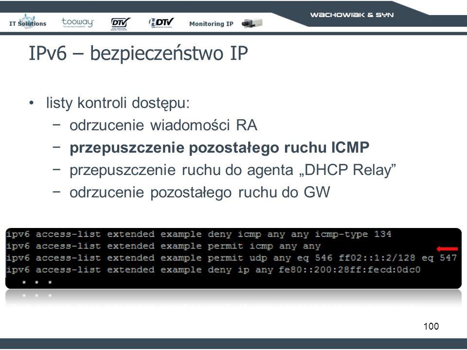 100 IPv6 – bezpieczeństwo IP listy kontroli dostępu: odrzucenie wiadomości RA przepuszczenie pozostałego ruchu ICMP przepuszczenie ruchu do agenta DHCP Relay odrzucenie pozostałego ruchu do GW