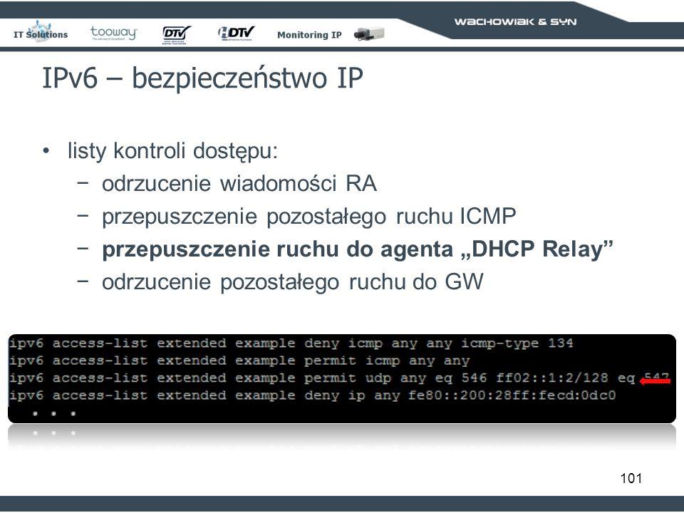 101 IPv6 – bezpieczeństwo IP listy kontroli dostępu: odrzucenie wiadomości RA przepuszczenie pozostałego ruchu ICMP przepuszczenie ruchu do agenta DHCP Relay odrzucenie pozostałego ruchu do GW