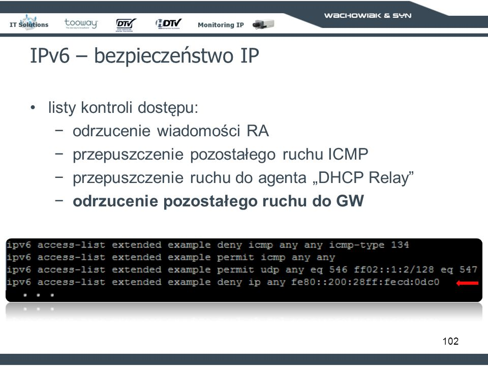 102 IPv6 – bezpieczeństwo IP listy kontroli dostępu: odrzucenie wiadomości RA przepuszczenie pozostałego ruchu ICMP przepuszczenie ruchu do agenta DHCP Relay odrzucenie pozostałego ruchu do GW