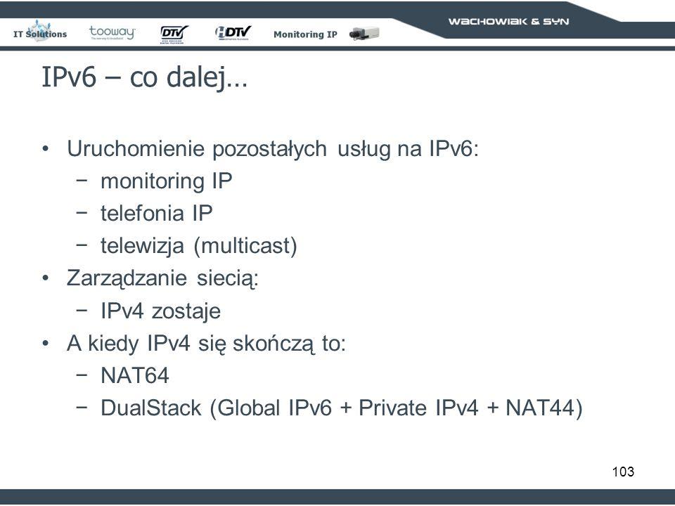 103 IPv6 – co dalej… Uruchomienie pozostałych usług na IPv6: monitoring IP telefonia IP telewizja (multicast) Zarządzanie siecią: IPv4 zostaje A kiedy IPv4 się skończą to: NAT64 DualStack (Global IPv6 + Private IPv4 + NAT44)