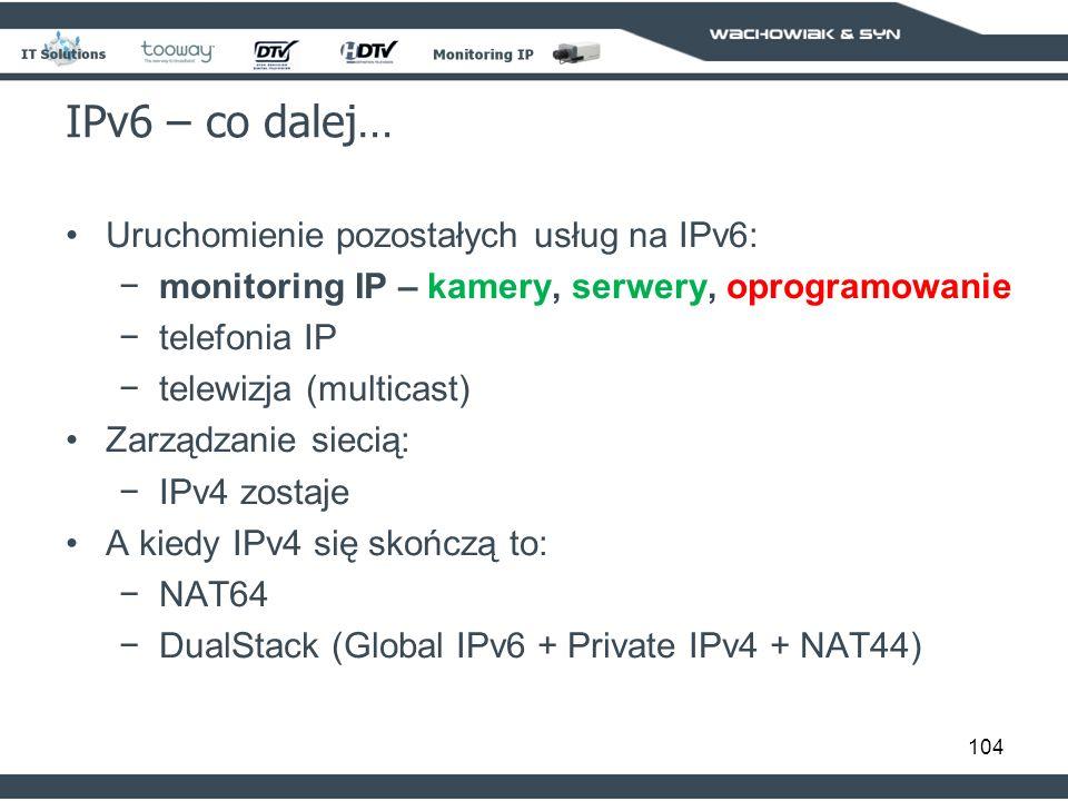 104 IPv6 – co dalej… Uruchomienie pozostałych usług na IPv6: monitoring IP – kamery, serwery, oprogramowanie telefonia IP telewizja (multicast) Zarządzanie siecią: IPv4 zostaje A kiedy IPv4 się skończą to: NAT64 DualStack (Global IPv6 + Private IPv4 + NAT44)