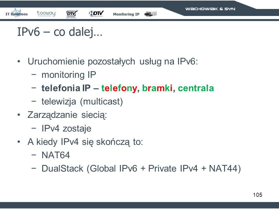 105 IPv6 – co dalej… Uruchomienie pozostałych usług na IPv6: monitoring IP telefonia IP – telefony, bramki, centrala telewizja (multicast) Zarządzanie siecią: IPv4 zostaje A kiedy IPv4 się skończą to: NAT64 DualStack (Global IPv6 + Private IPv4 + NAT44)