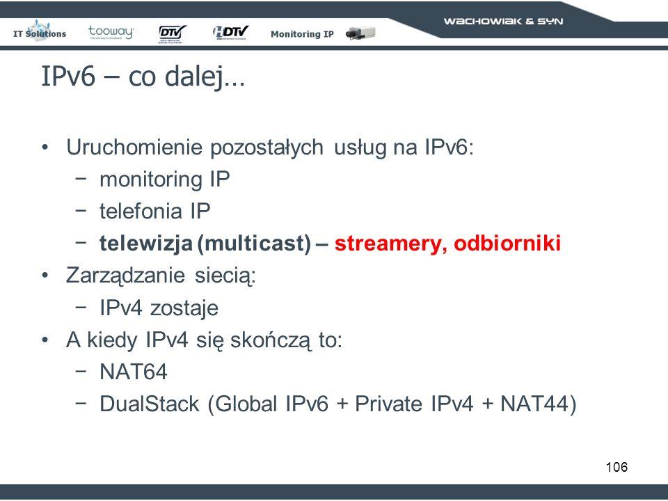 106 IPv6 – co dalej… Uruchomienie pozostałych usług na IPv6: monitoring IP telefonia IP telewizja (multicast) – streamery, odbiorniki Zarządzanie siecią: IPv4 zostaje A kiedy IPv4 się skończą to: NAT64 DualStack (Global IPv6 + Private IPv4 + NAT44)