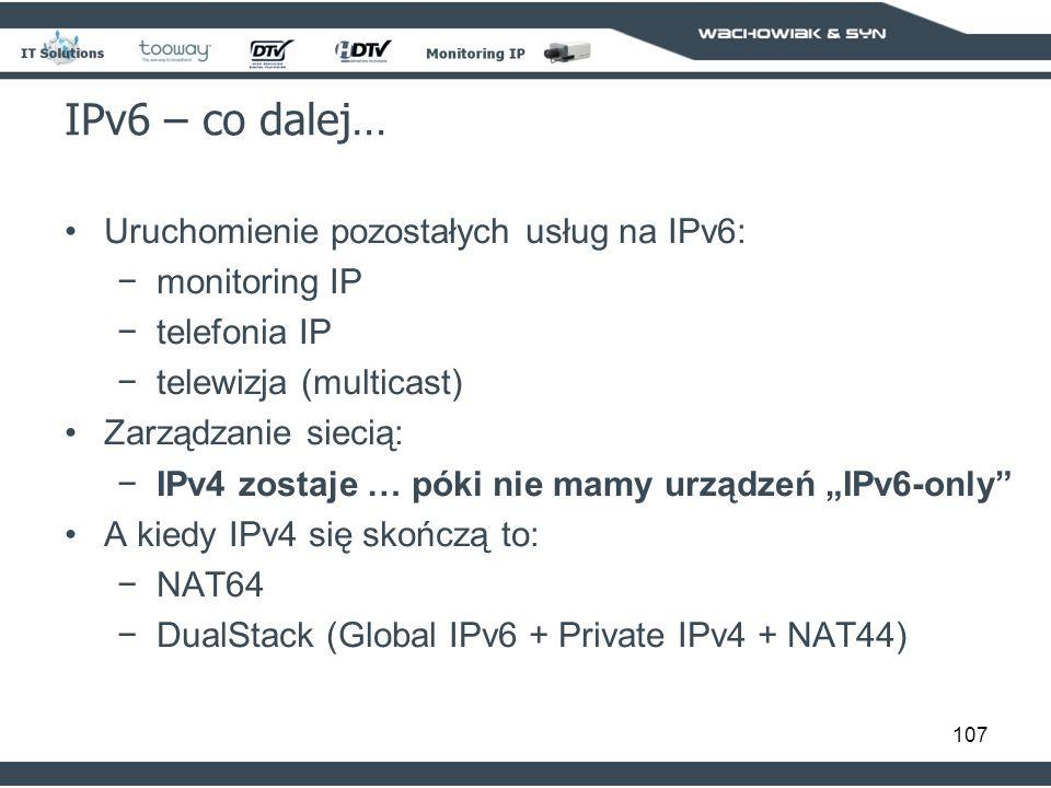 107 IPv6 – co dalej… Uruchomienie pozostałych usług na IPv6: monitoring IP telefonia IP telewizja (multicast) Zarządzanie siecią: IPv4 zostaje … póki nie mamy urządzeń IPv6-only A kiedy IPv4 się skończą to: NAT64 DualStack (Global IPv6 + Private IPv4 + NAT44)