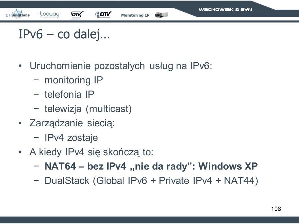 108 IPv6 – co dalej… Uruchomienie pozostałych usług na IPv6: monitoring IP telefonia IP telewizja (multicast) Zarządzanie siecią: IPv4 zostaje A kiedy IPv4 się skończą to: NAT64 – bez IPv4 nie da rady: Windows XP DualStack (Global IPv6 + Private IPv4 + NAT44)