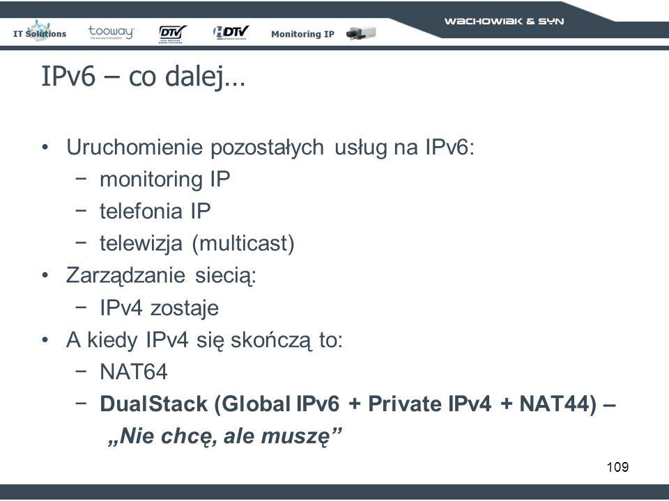 109 IPv6 – co dalej… Uruchomienie pozostałych usług na IPv6: monitoring IP telefonia IP telewizja (multicast) Zarządzanie siecią: IPv4 zostaje A kiedy IPv4 się skończą to: NAT64 DualStack (Global IPv6 + Private IPv4 + NAT44) – Nie chcę, ale muszę