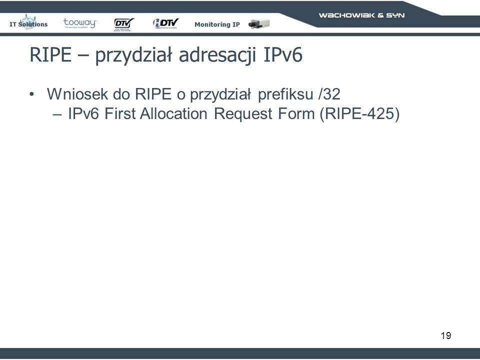 19 RIPE – przydział adresacji IPv6 Wniosek do RIPE o przydział prefiksu /32 –IPv6 First Allocation Request Form (RIPE-425)