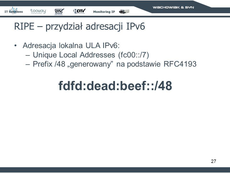 27 RIPE – przydział adresacji IPv6 Adresacja lokalna ULA IPv6: –Unique Local Addresses (fc00::/7) –Prefix /48 generowany na podstawie RFC4193 fdfd:dead:beef::/48