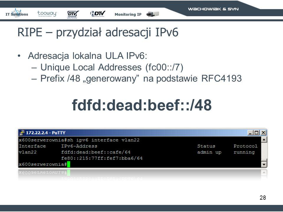 28 RIPE – przydział adresacji IPv6 Adresacja lokalna ULA IPv6: –Unique Local Addresses (fc00::/7) –Prefix /48 generowany na podstawie RFC4193 fdfd:dead:beef::/48