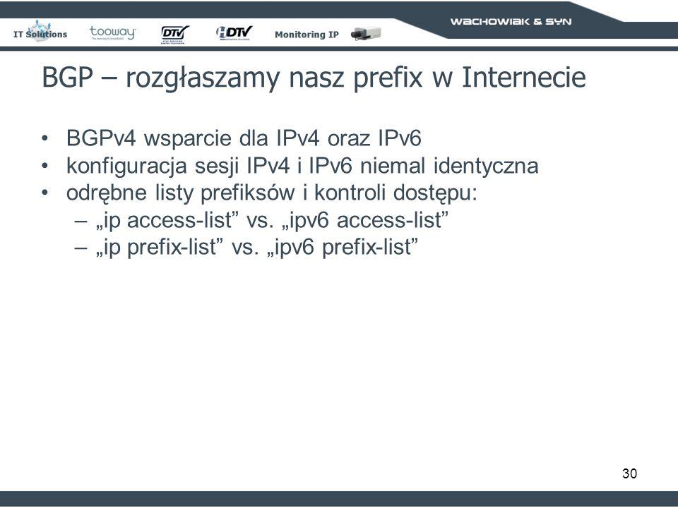 30 BGP – rozgłaszamy nasz prefix w Internecie BGPv4 wsparcie dla IPv4 oraz IPv6 konfiguracja sesji IPv4 i IPv6 niemal identyczna odrębne listy prefiksów i kontroli dostępu: –ip access-list vs.