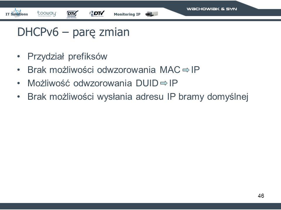 46 DHCPv6 – parę zmian Przydział prefiksów Brak możliwości odwzorowania MAC IP Możliwość odwzorowania DUID IP Brak możliwości wysłania adresu IP bramy domyślnej