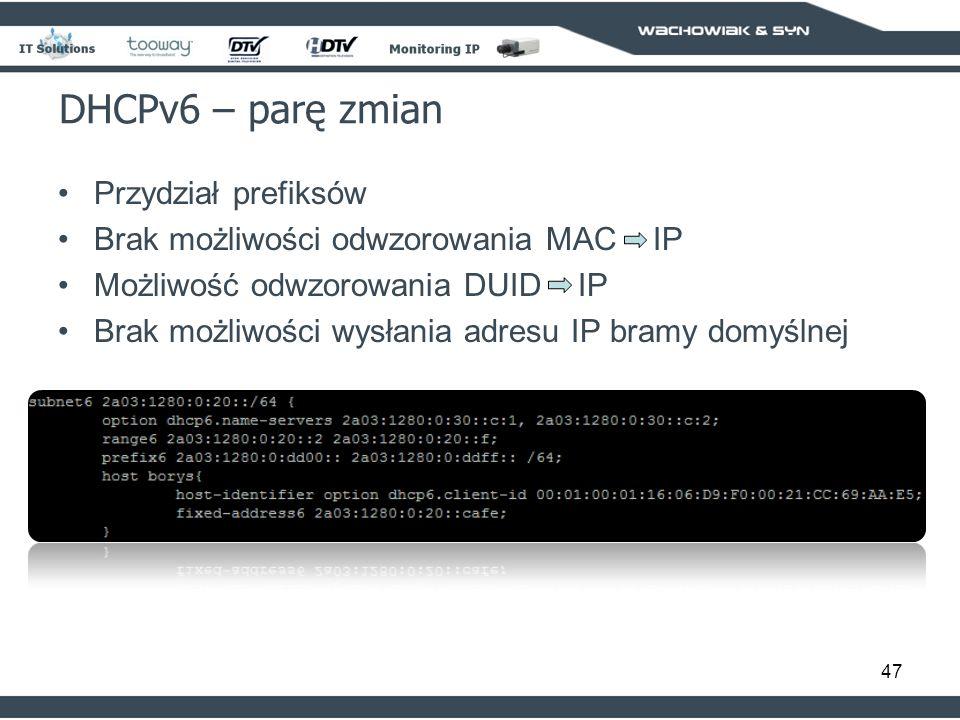 47 DHCPv6 – parę zmian Przydział prefiksów Brak możliwości odwzorowania MAC IP Możliwość odwzorowania DUID IP Brak możliwości wysłania adresu IP bramy