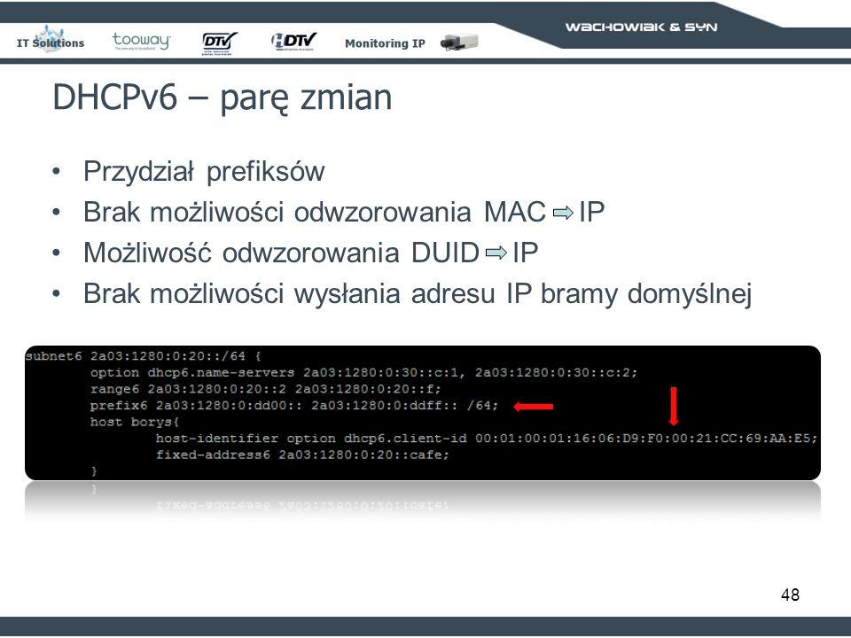 48 DHCPv6 – parę zmian Przydział prefiksów Brak możliwości odwzorowania MAC IP Możliwość odwzorowania DUID IP Brak możliwości wysłania adresu IP bramy domyślnej