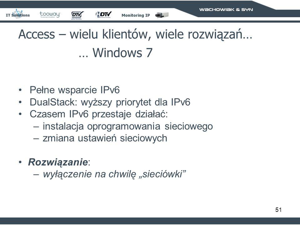 51 Access – wielu klientów, wiele rozwiązań… … Windows 7 Pełne wsparcie IPv6 DualStack: wyższy priorytet dla IPv6 Czasem IPv6 przestaje działać: –instalacja oprogramowania sieciowego –zmiana ustawień sieciowych Rozwiązanie: –wyłączenie na chwilę sieciówki
