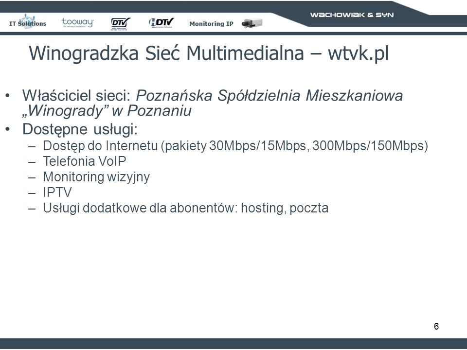 6 Właściciel sieci: Poznańska Spółdzielnia Mieszkaniowa Winogrady w Poznaniu Dostępne usługi: –Dostęp do Internetu (pakiety 30Mbps/15Mbps, 300Mbps/150Mbps) –Telefonia VoIP –Monitoring wizyjny –IPTV –Usługi dodatkowe dla abonentów: hosting, poczta Winogradzka Sieć Multimedialna – wtvk.pl