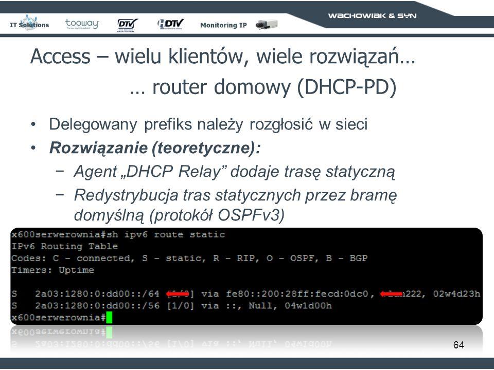 64 Access – wielu klientów, wiele rozwiązań… … router domowy (DHCP-PD) Delegowany prefiks należy rozgłosić w sieci Rozwiązanie (teoretyczne): Agent DHCP Relay dodaje trasę statyczną Redystrybucja tras statycznych przez bramę domyślną (protokół OSPFv3)