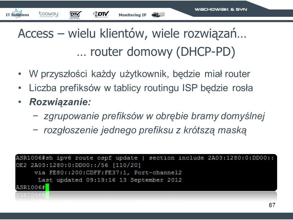 67 Access – wielu klientów, wiele rozwiązań… … router domowy (DHCP-PD) W przyszłości każdy użytkownik, będzie miał router Liczba prefiksów w tablicy routingu ISP będzie rosła Rozwiązanie: zgrupowanie prefiksów w obrębie bramy domyślnej rozgłoszenie jednego prefiksu z krótszą maską