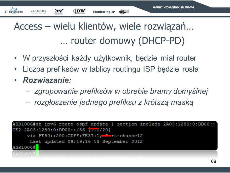 68 Access – wielu klientów, wiele rozwiązań… … router domowy (DHCP-PD) W przyszłości każdy użytkownik, będzie miał router Liczba prefiksów w tablicy routingu ISP będzie rosła Rozwiązanie: zgrupowanie prefiksów w obrębie bramy domyślnej rozgłoszenie jednego prefiksu z krótszą maską
