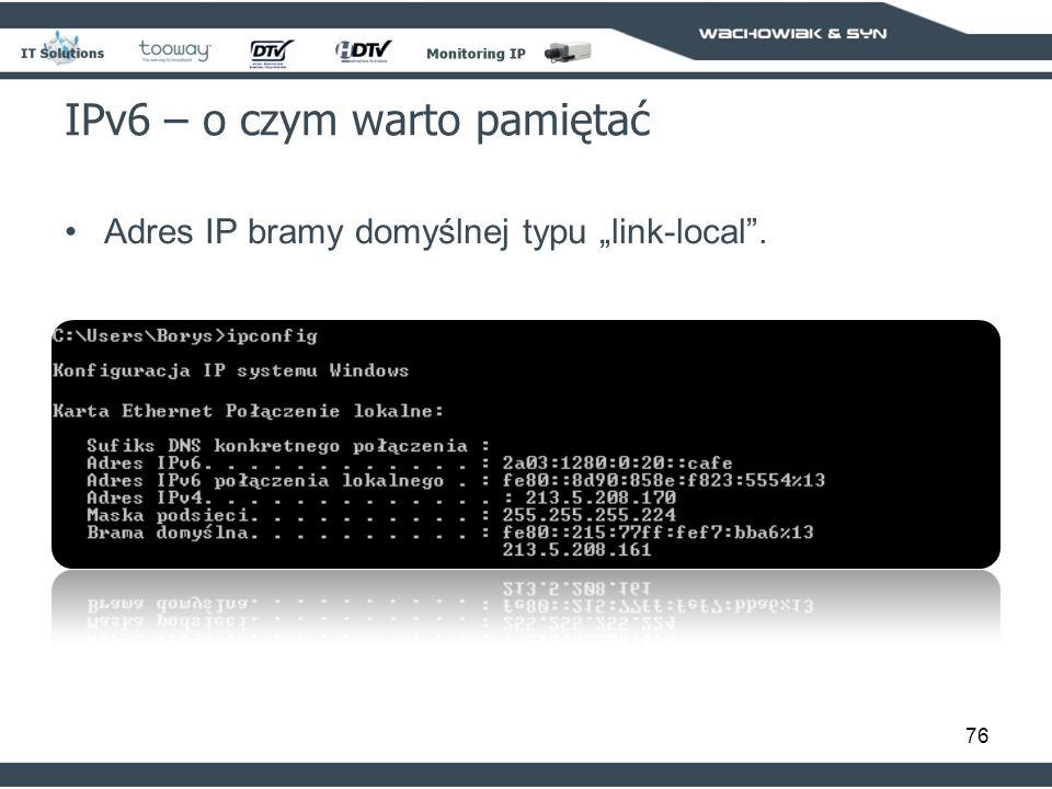 76 IPv6 – o czym warto pamiętać Adres IP bramy domyślnej typu link-local.