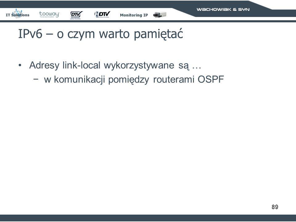89 IPv6 – o czym warto pamiętać Adresy link-local wykorzystywane są … w komunikacji pomiędzy routerami OSPF