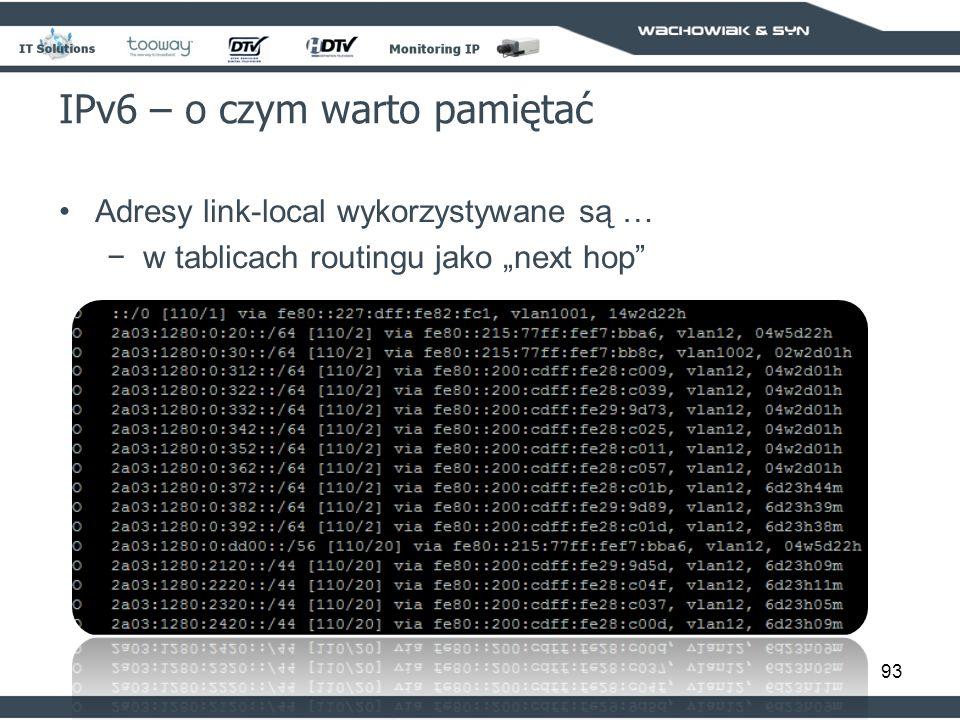 93 IPv6 – o czym warto pamiętać Adresy link-local wykorzystywane są … w tablicach routingu jako next hop