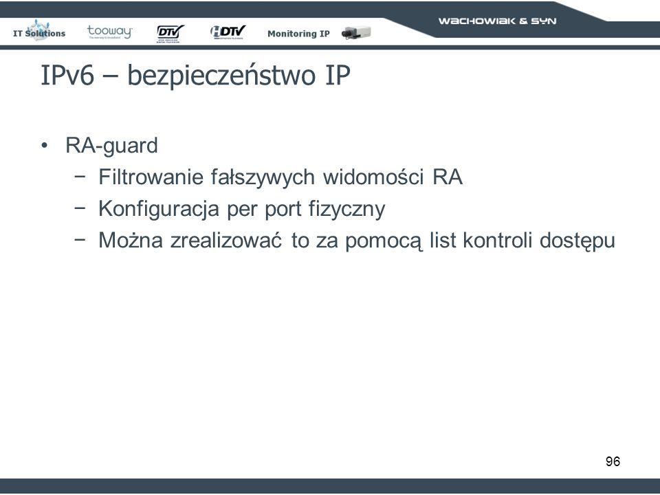 96 IPv6 – bezpieczeństwo IP RA-guard Filtrowanie fałszywych widomości RA Konfiguracja per port fizyczny Można zrealizować to za pomocą list kontroli dostępu