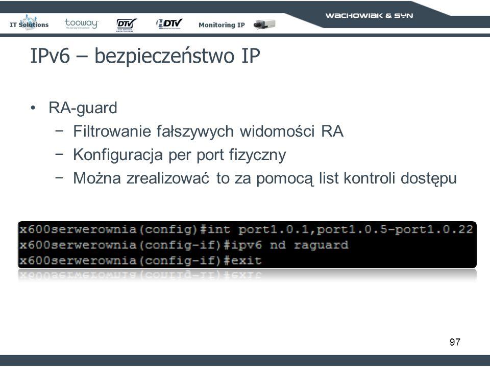 97 IPv6 – bezpieczeństwo IP RA-guard Filtrowanie fałszywych widomości RA Konfiguracja per port fizyczny Można zrealizować to za pomocą list kontroli dostępu