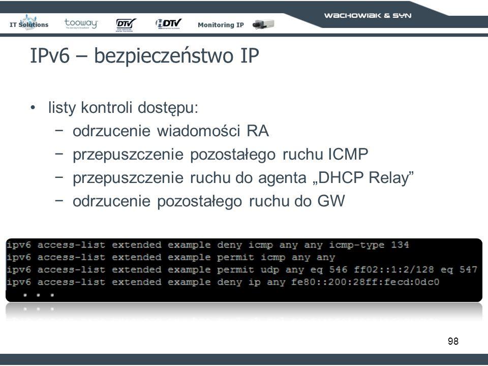 98 IPv6 – bezpieczeństwo IP listy kontroli dostępu: odrzucenie wiadomości RA przepuszczenie pozostałego ruchu ICMP przepuszczenie ruchu do agenta DHCP Relay odrzucenie pozostałego ruchu do GW