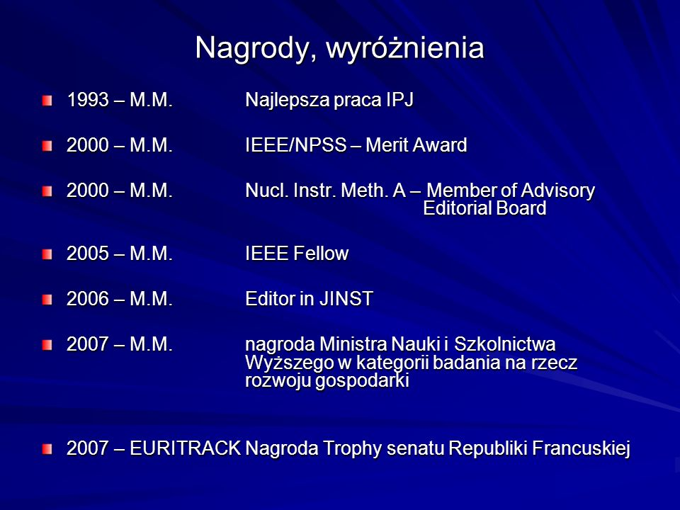 Nagrody, wyróżnienia 1993 – M.M.Najlepsza praca IPJ 2000 – M.M.IEEE/NPSS – Merit Award 2000 – M.M.Nucl. Instr. Meth. A – Member of Advisory Editorial