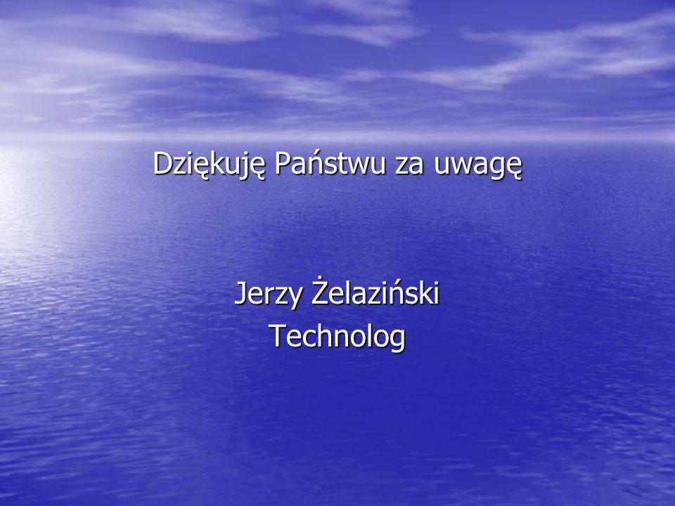 Dziękuję Państwu za uwagę Jerzy Żelaziński Technolog