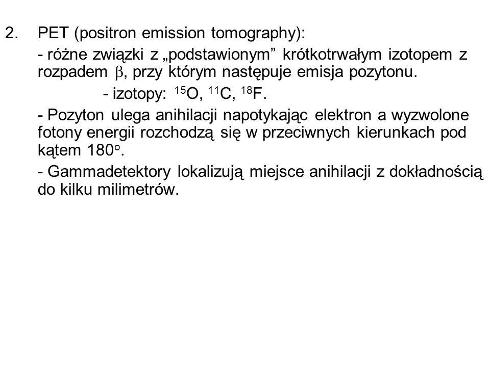 2.PET (positron emission tomography): - różne związki z podstawionym krótkotrwałym izotopem z rozpadem, przy którym następuje emisja pozytonu. - izoto