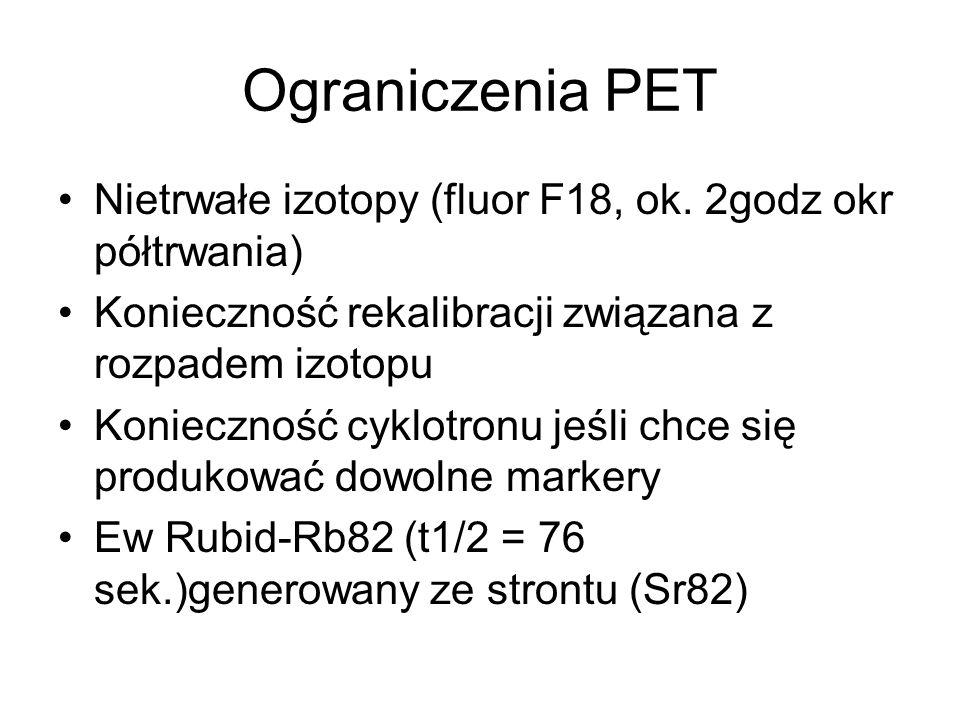 Ograniczenia PET Nietrwałe izotopy (fluor F18, ok. 2godz okr półtrwania) Konieczność rekalibracji związana z rozpadem izotopu Konieczność cyklotronu j