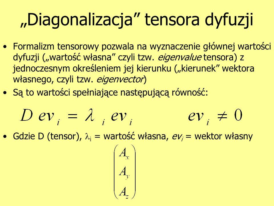 Diagonalizacja tensora dyfuzji Formalizm tensorowy pozwala na wyznaczenie głównej wartości dyfuzji (wartość własna czyli tzw. eigenvalue tensora) z je