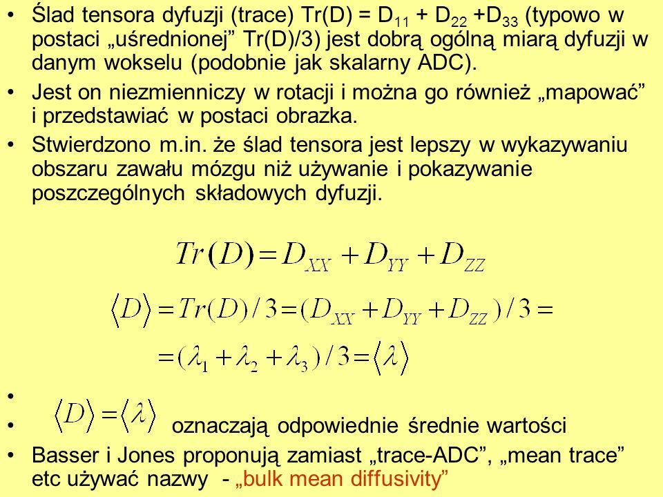 Ślad tensora dyfuzji (trace) Tr(D) = D 11 + D 22 +D 33 (typowo w postaci uśrednionej Tr(D)/3) jest dobrą ogólną miarą dyfuzji w danym wokselu (podobni