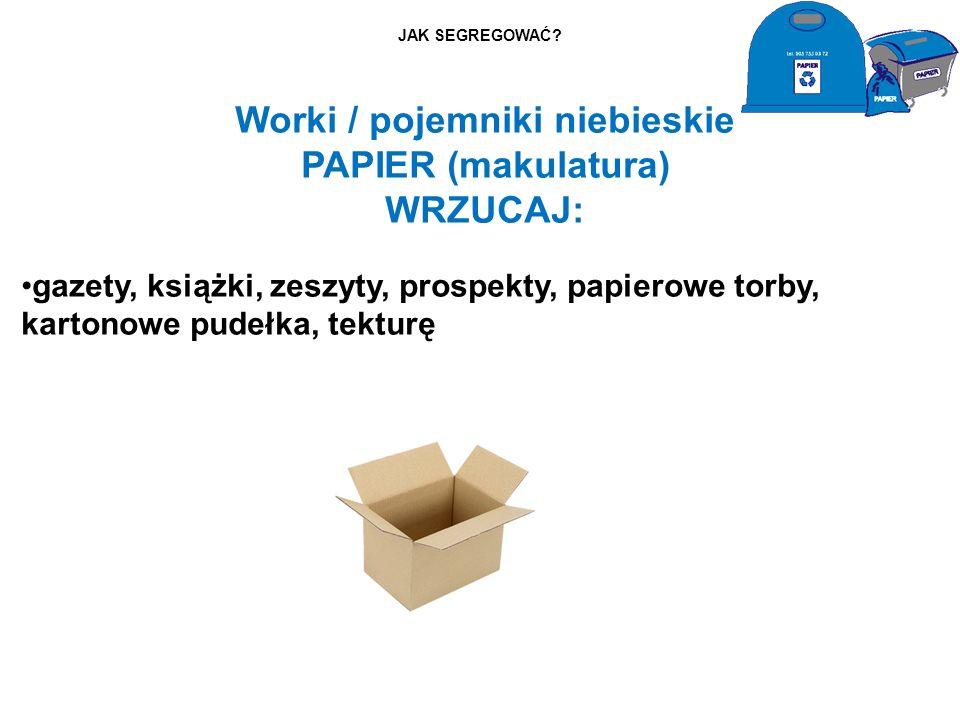 JAK SEGREGOWAĆ? Worki / pojemniki niebieskie PAPIER (makulatura) WRZUCAJ: gazety, książki, zeszyty, prospekty, papierowe torby, kartonowe pudełka, tek