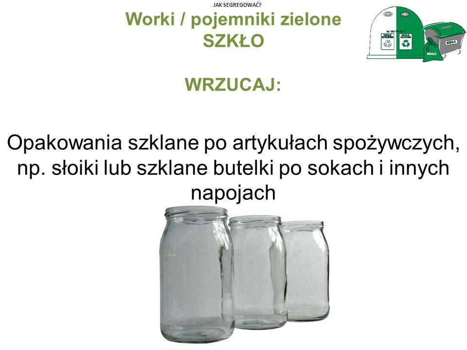 JAK SEGREGOWAĆ? Worki / pojemniki zielone SZKŁO WRZUCAJ: Opakowania szklane po artykułach spożywczych, np. słoiki lub szklane butelki po sokach i inny