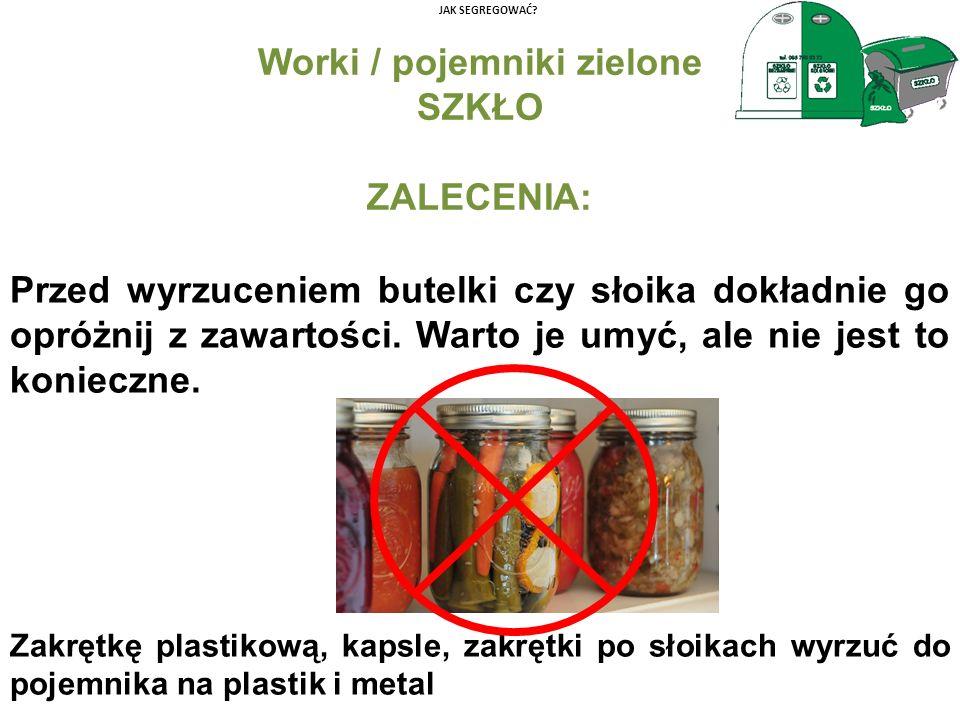 JAK SEGREGOWAĆ? Worki / pojemniki zielone SZKŁO ZALECENIA: Przed wyrzuceniem butelki czy słoika dokładnie go opróżnij z zawartości. Warto je umyć, ale