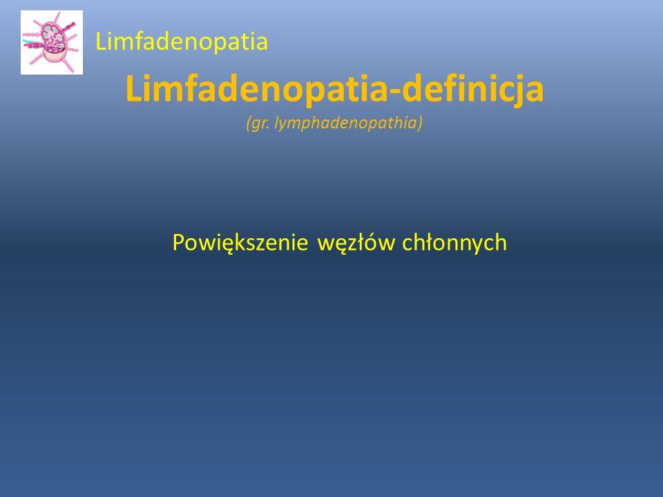 Limfadenopatia-definicja (gr. lymphadenopathia) Powiększenie węzłów chłonnych Limfadenopatia