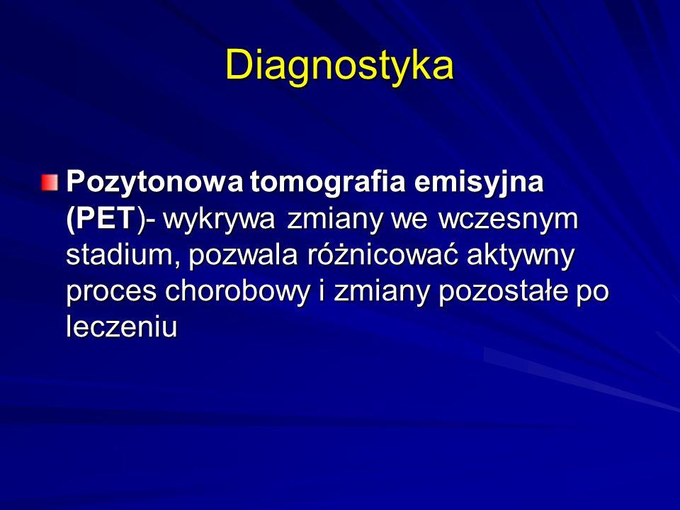 Diagnostyka Pozytonowa tomografia emisyjna (PET)- wykrywa zmiany we wczesnym stadium, pozwala różnicować aktywny proces chorobowy i zmiany pozostałe po leczeniu