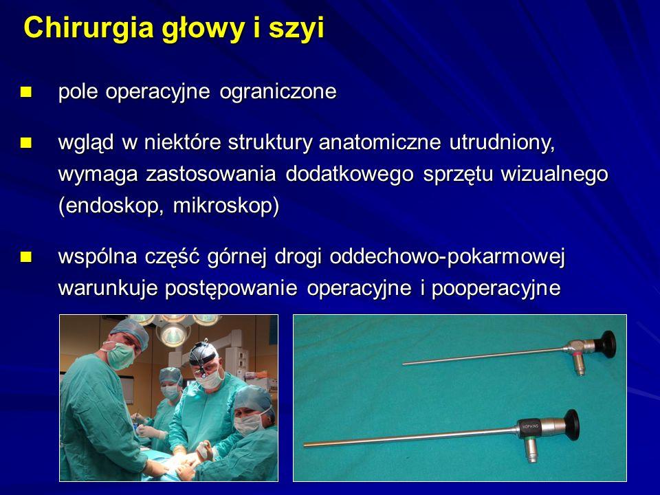 pole operacyjne ograniczone pole operacyjne ograniczone wgląd w niektóre struktury anatomiczne utrudniony, wymaga zastosowania dodatkowego sprzętu wizualnego (endoskop, mikroskop) wgląd w niektóre struktury anatomiczne utrudniony, wymaga zastosowania dodatkowego sprzętu wizualnego (endoskop, mikroskop) wspólna część górnej drogi oddechowo-pokarmowej warunkuje postępowanie operacyjne i pooperacyjne wspólna część górnej drogi oddechowo-pokarmowej warunkuje postępowanie operacyjne i pooperacyjne Chirurgia głowy i szyi
