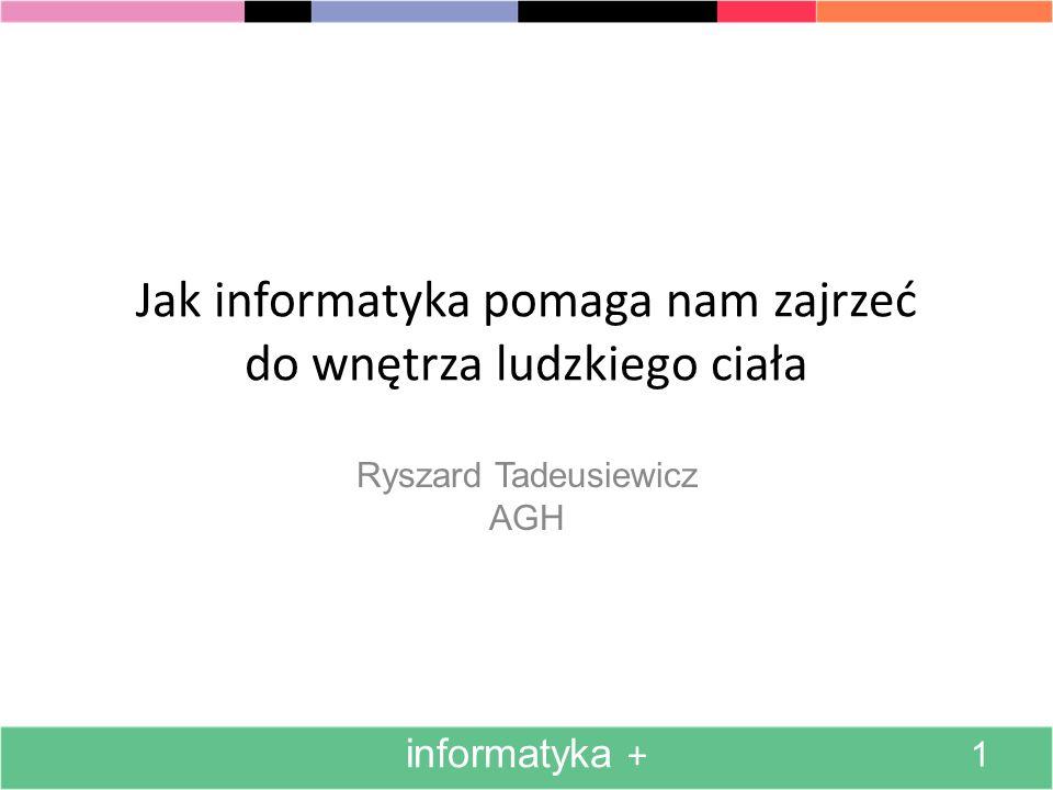 Jak informatyka pomaga nam zajrzeć do wnętrza ludzkiego ciała Ryszard Tadeusiewicz AGH 1 informatyka +