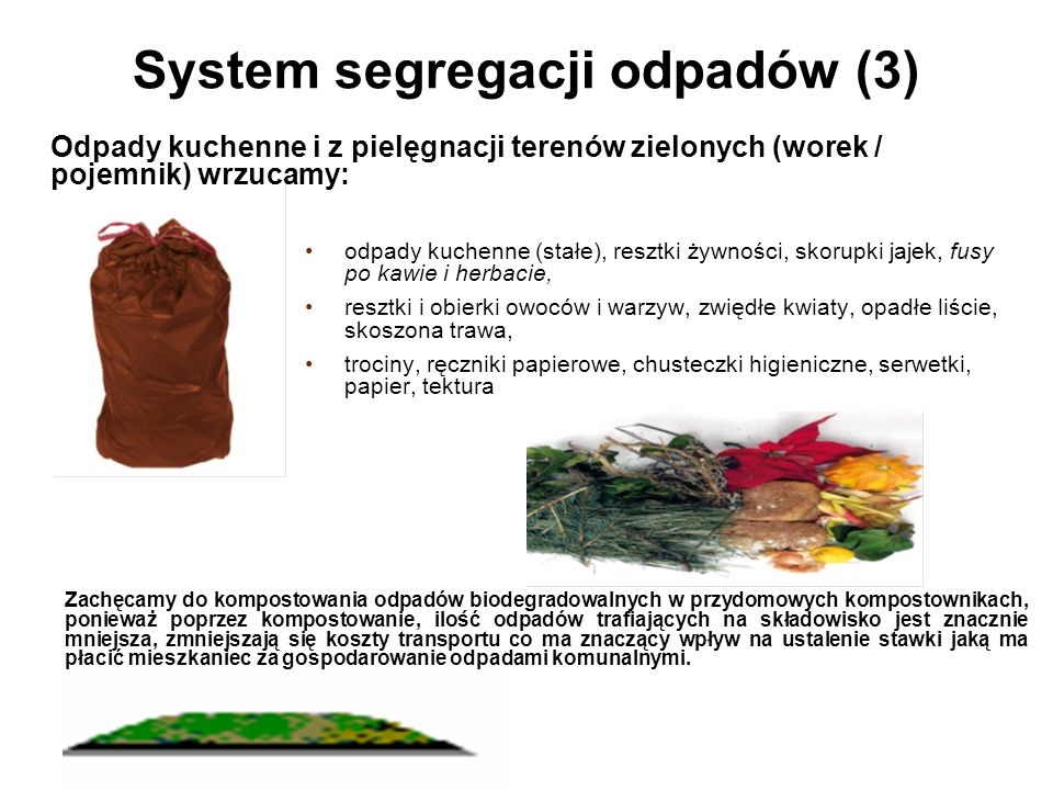 System segregacji odpadów (3) odpady kuchenne (stałe), resztki żywności, skorupki jajek, fusy po kawie i herbacie, resztki i obierki owoców i warzyw, zwiędłe kwiaty, opadłe liście, skoszona trawa, trociny, ręczniki papierowe, chusteczki higieniczne, serwetki, papier, tektura Odpady kuchenne i z pielęgnacji terenów zielonych (worek / pojemnik) wrzucamy: Zachęcamy do kompostowania odpadów biodegradowalnych w przydomowych kompostownikach, ponieważ poprzez kompostowanie, ilość odpadów trafiających na składowisko jest znacznie mniejsza, zmniejszają się koszty transportu co ma znaczący wpływ na ustalenie stawki jaką ma płacić mieszkaniec za gospodarowanie odpadami komunalnymi.