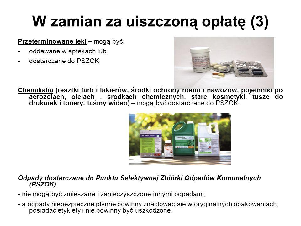 W zamian za uiszczoną opłatę (3) Przeterminowane leki – mogą być: -oddawane w aptekach lub -dostarczane do PSZOK, Chemikalia (resztki farb i lakierów, środki ochrony roślin i nawozów, pojemniki po aerozolach, olejach, środkach chemicznych, stare kosmetyki, tusze do drukarek i tonery, taśmy wideo) – mogą być dostarczane do PSZOK.